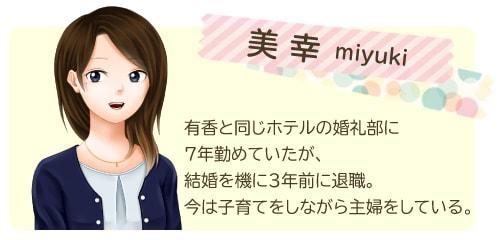美幸/miyuki 有香と同じホテルの婚礼部に7年勤めていたが、結婚を機に3年前に退職。今は子育てをしながら主婦をしている。