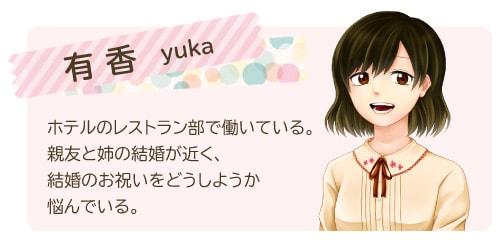 有香/yuka ホテルのレストラン部で働いている。親友と姉の結婚が近く、結婚のお祝いをどうしようか悩んでいる。