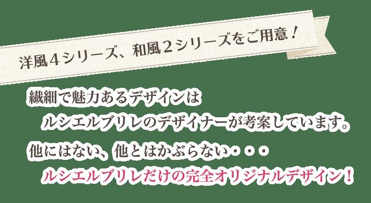 「洋風4シリーズ、和風2シリーズをご用意!」繊細で魅力のあるデザインはルシエルブリレのデザイナーが考案しています。他にはない、他とはかぶらない・・・ルシエルブリレだけの完全オリジナルデザイン!
