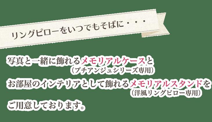 「リングピローをいつでもそばに・・・」写真と一緒に飾れるメモリアルケース(プチアンジュシリーズ専用)と、お部屋のインテリアとして飾れるメモリアルスタンド(洋風リングピロー専用)をご用意しております。