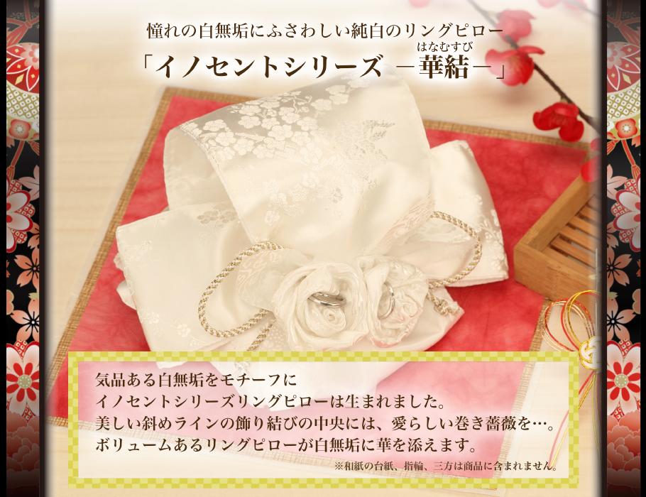 和風リングピロー完成品「華結」憧れの白無垢にふさわしい純白のリングピロー イノセントシリーズ-華結- 気品ある白無垢をモチーフにイノセントシリーズリングピローは生まれました。美しい斜めラインの飾り結びの中央には、愛らしい巻き薔薇を…。ボリュームあるリングピローが白無垢に華を添えます。