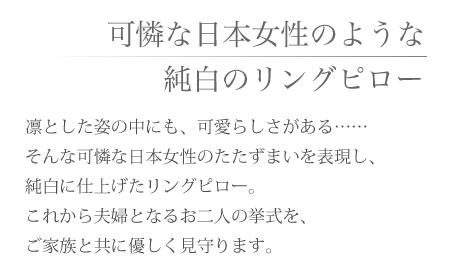 和風リングピロー完成品「ほの香」凛とした姿の中にも、可愛らしさがある…… そんな可憐な日本女性のたたずまいを表現し、純白に仕上げたリングピロー。これから夫婦となるお二人の挙式を、ご家族と共に優しく見守ります。