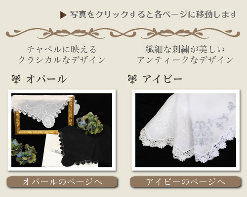 ウエディングハンカチ プルミエシリーズ マリア その他のプルミエシリーズ 写真をクリックすると各ページに移動します チャペルに映えるアンティークなデザイン「オパール」 刺繍が美しいアンティークなデザイン「アイビー」