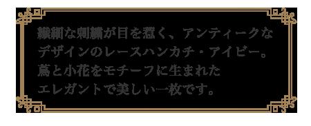 リングピロー専門店ルシエルブリレ ウエディングハンカチ 一覧 繊細な刺繍が目を惹く。アンティークなデザインのレースハンカチ・アイビー。蔦と小花をモチーフに生まれたエレガントで美しい一枚です。
