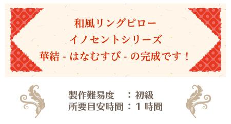 リングピロー手作りキット/華結 -はなむすび- の作り方 和風リングピローイノセントシリーズ 華結 -はなむすび- の完成です! 製作難易度:初級 所要目安時間:1時間
