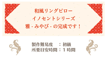 リングピロー手作りキット/雅 -みやび- の作り方 和風リングピローイノセントシリーズ 雅 -みやび- の完成です! 製作難易度:初級 所要目安時間:1時間