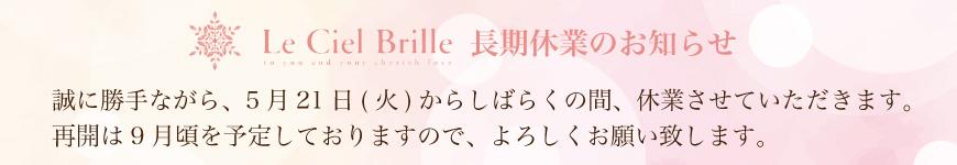 Le Ciel Brille 長期休業のお知らせ 誠に勝手ながら、5月21日(火)からしばらくの間、休業させていただきます。再開は9月頃を予定しておりますので、よろしくお願い致します。